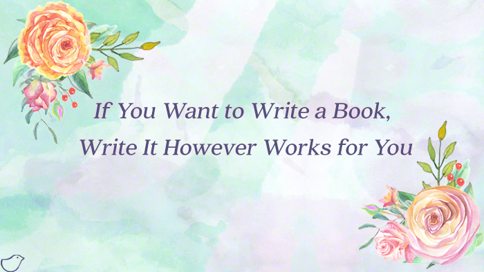 If You Want to Write a Book, Write It However Works for You