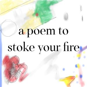 A Poem to Stoke Your Fire
