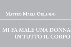 Matteo Maria Orlando. Mi fa male una donna in tutto il corpo