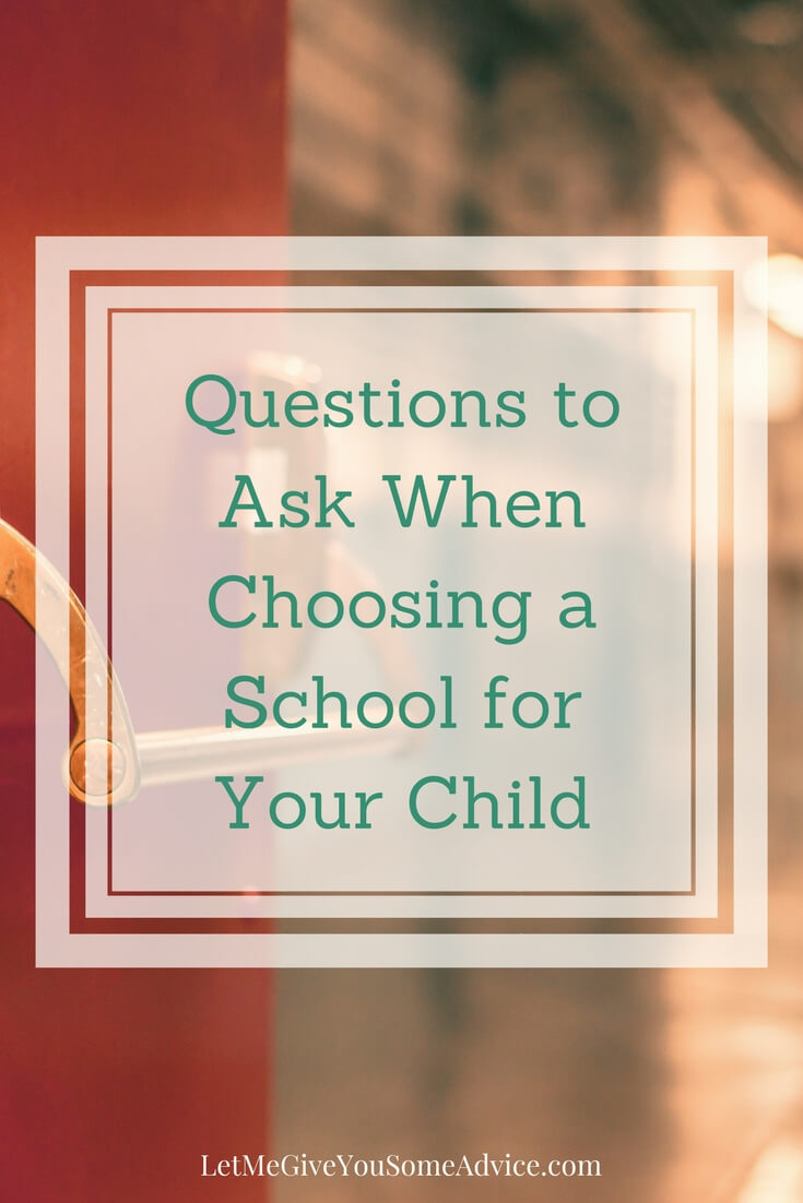 Questions to ask when you're choosing a school for your child. Find out what you should be asking each school you visit and what you need to ask yourself.