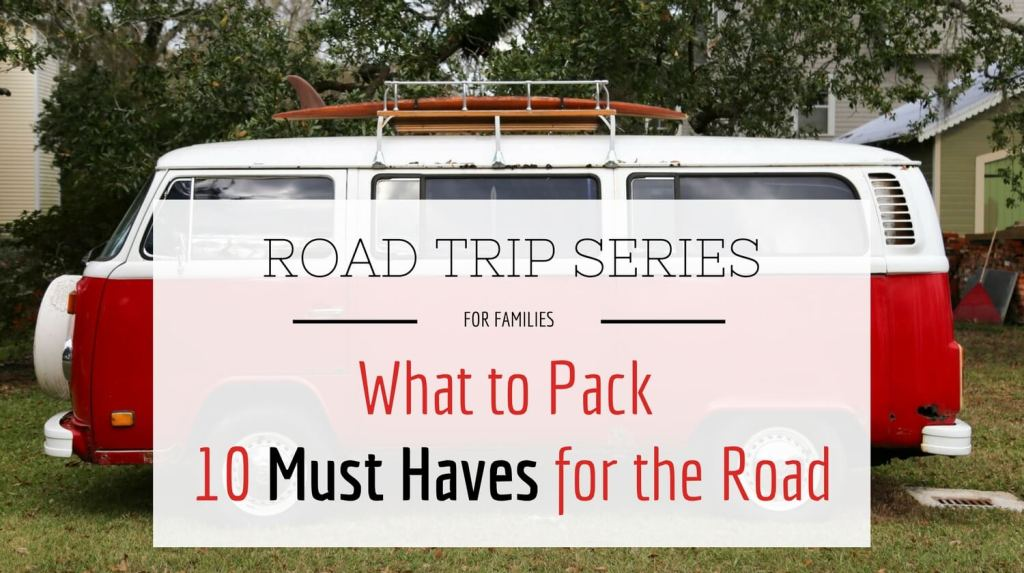 Road Trip Series for Families - What to Pack on Your Family Road Trip. 10 Must haves for the Road