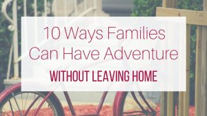 Make Your Weekend a Mini-Vacation: 10 Family Adventure Ideas at Home