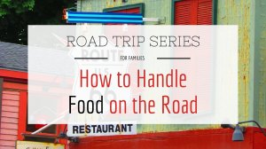 Road Trips for Families: Part 4 – How to Handle Food on the Road