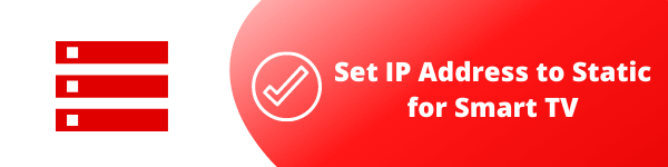 6. Set IP Address to Static for Smart TV