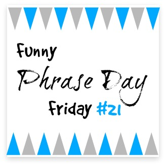 {Funny Phrase Day Friday} #21