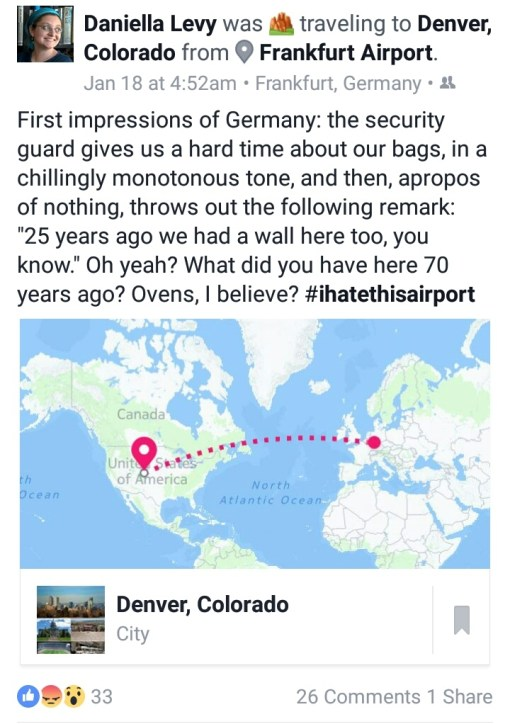"screenshot of a Facebook post that reads, ""First impressions of Germany: the security guard gives us a hard time about our bags, in a chillingly monotonous tone, and then, apropos of nothing, throws out the following remark: '25 years ago we had a wall here too, you know.' Oh yeah? What did you have here 70 years ago? Ovens, I believe? hashtag I hate this airport"""