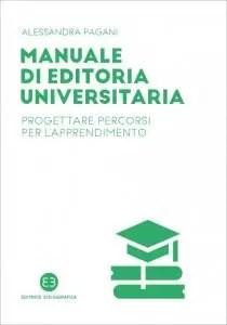 Manuale di editoria universitaria. Progettare percorsi per l'apprendimento, Alessandra Pagani