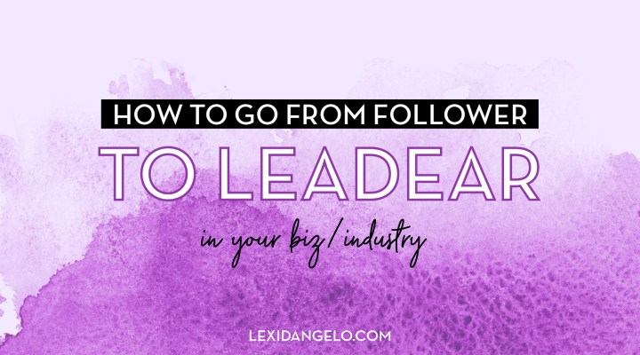How To Go From Follower To Leader In Your Biz/Industry