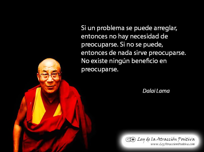 """""""Si un problema se puede arreglar, si se puede hacer algo al respecto con una situación, entonces no hay necesidad de preocuparse. Si no es corregible, entonces de nada ayuda preocuparse. No existe ningún beneficio la preocupación."""" Dalai Lama"""