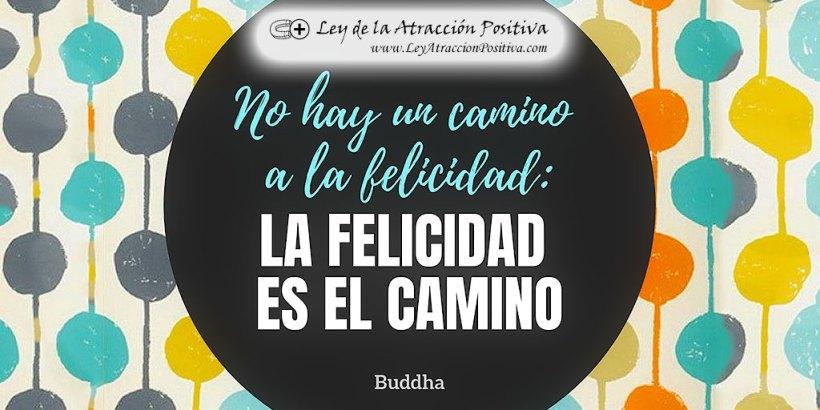 No hay camino a la felicidad, la felicidad es el camino. Budha.