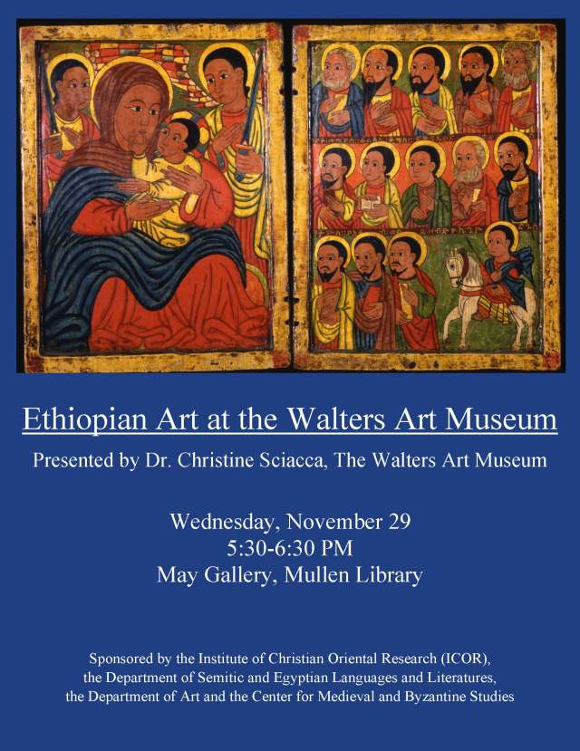Ethiopian Art at the Walters Art Museum Presented by Dr. Christine Sciacca, The Walters Art Museum  Wednesday, November 29  5:30-6:30 PM  May Gallery, Mullen Library  Sponsored by the Institute of Christian Oriental Research (ICOR), the Department of Semitic and Egyptian Languages and Literatures, the Department of Art and the Center for Medieval and Byzantine Studies