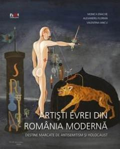 Artisti evrei din Romania moderna. Destine marcate de antisemitism si holocaust