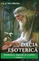 Dacia esoterică Simboluri, legende și tradiții Volumul 1