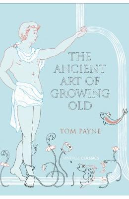 The Ancient Art of Growing Old - Tom Payne