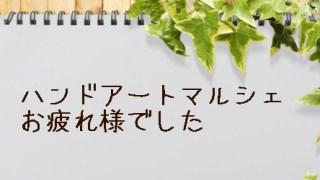 *ハンドアートマルシェ東京、お疲れ様でした