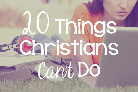 Twenty Things Christian's CAN't Do