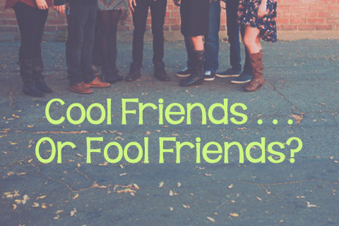 Cool Friends . . . or Fool Friends?