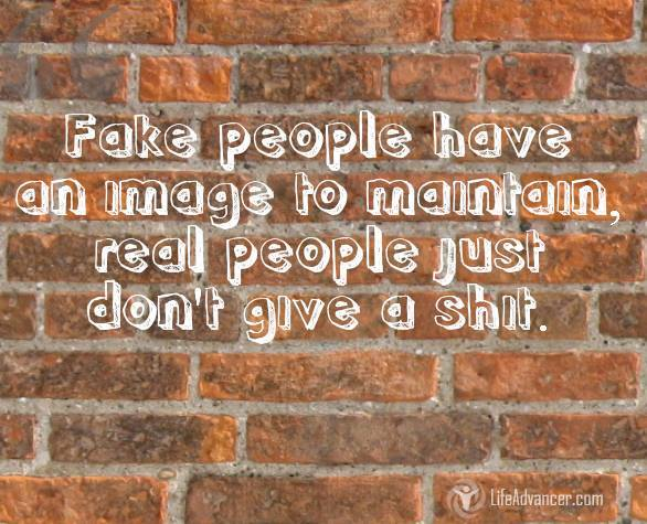 Fake people have image to maintain, real people just don't care