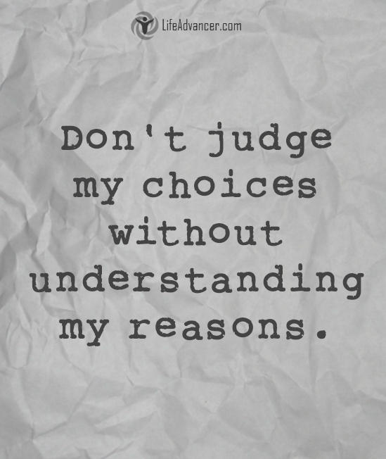 Don't judge my choices without understanding my reasons.