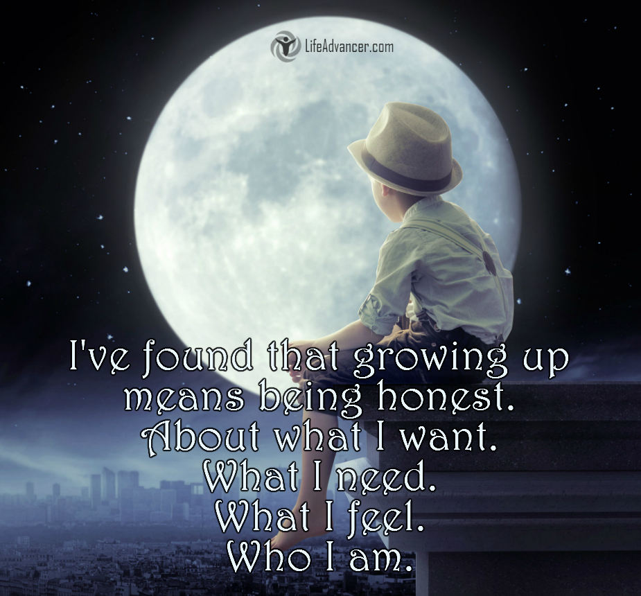 I've found that growing up means being honest. About what I want. What I need. What I feel. Who I am