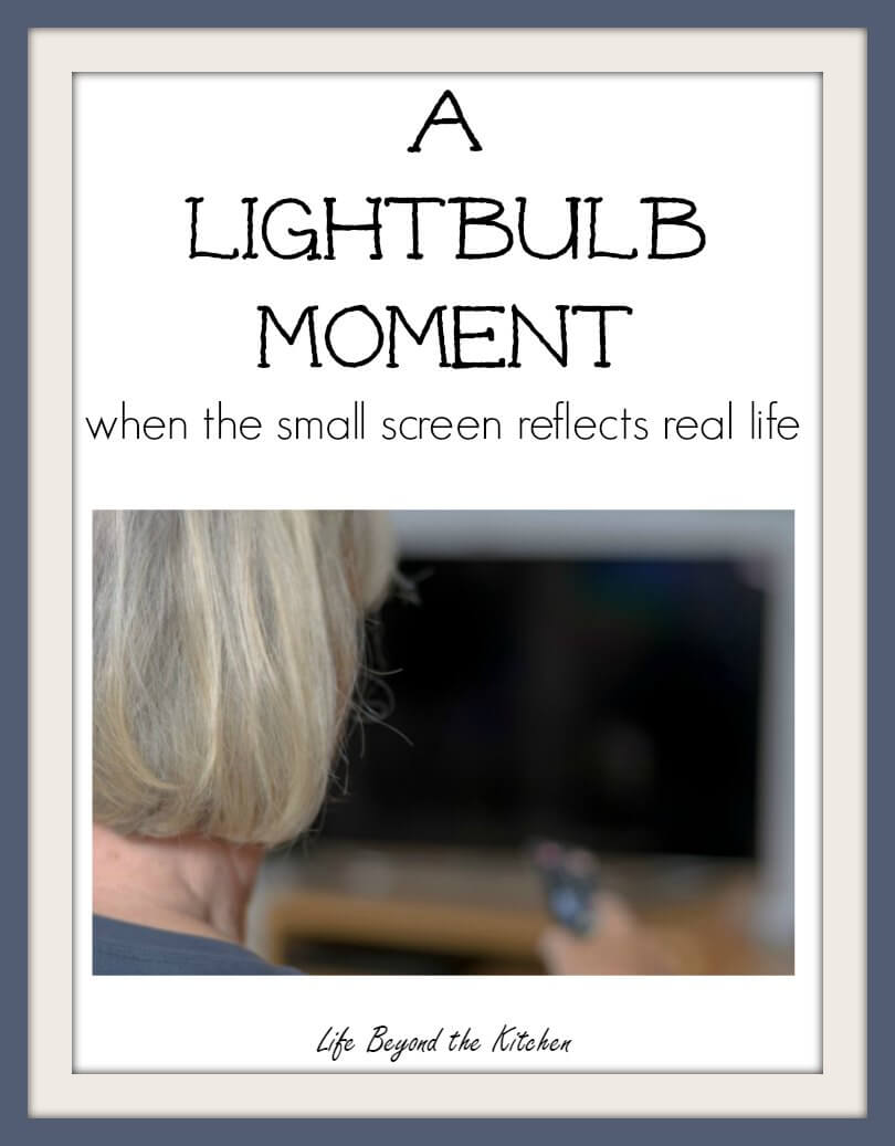 Sometimes we see our real lives reflected on the TV screen ~ Woman of a Certain Age Series ~ Life Beyond the Kitchen