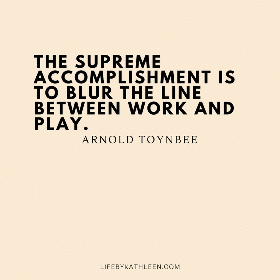 The supreme accomplishment is to blur the line between work and play - Arnold Toynbee #quptes #arnoldtoynbee #accomplishment #workandplay