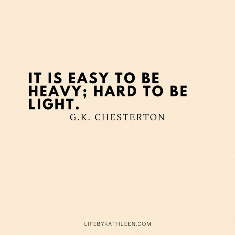 It is easy to be heavy; hard to be light - G.K. Chesterton