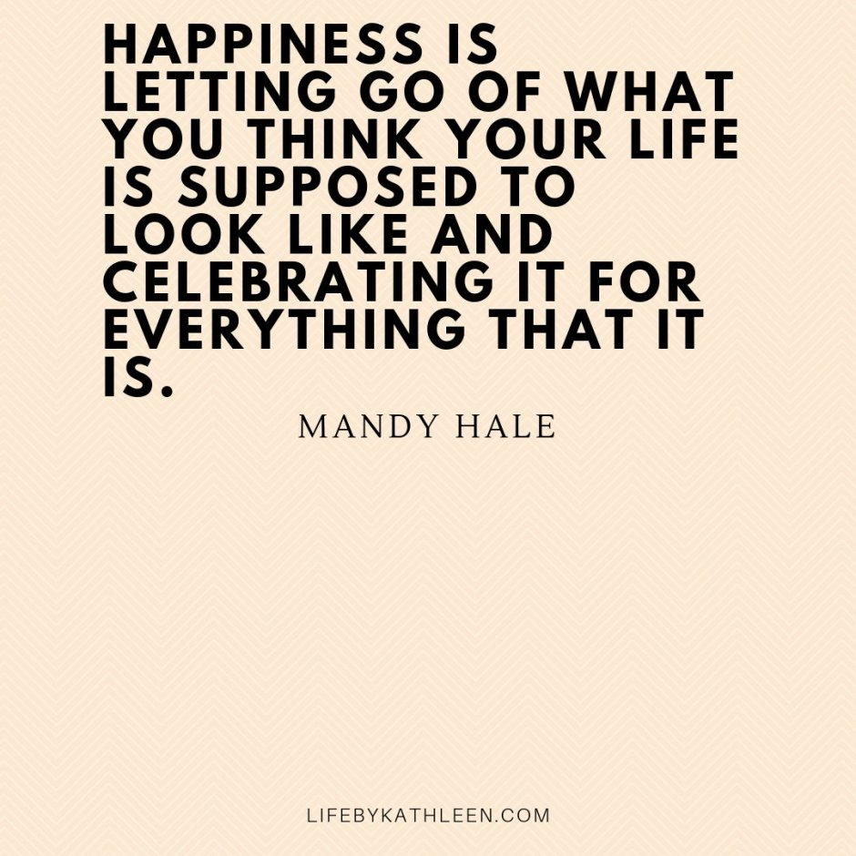 Happiness is letting go of what you think your life is supposed to look like and celebrating it for everything that it is - Mandy Hale