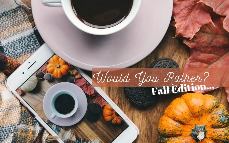 Would You Rather? (This or That)…Fall Edition