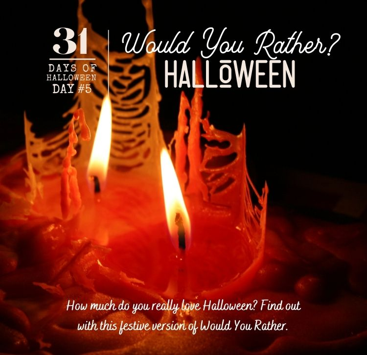 31 Days of Halloween: Day #5 … Would You Rather? … for Halloween