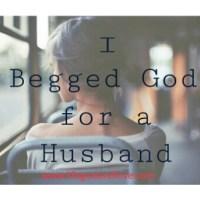I Begged God For A Husband