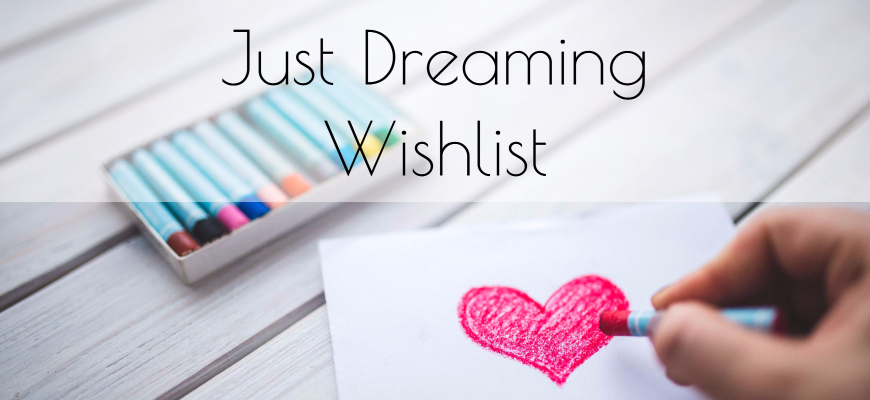 Just Dreaming Wishlist