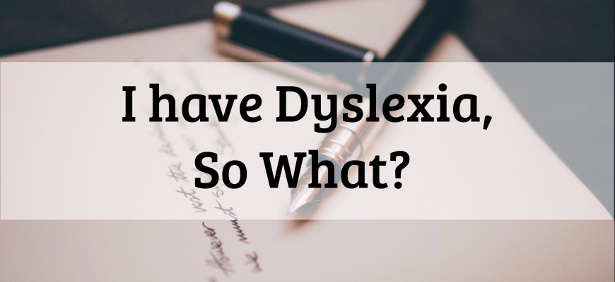 I Have Dyslexia So What