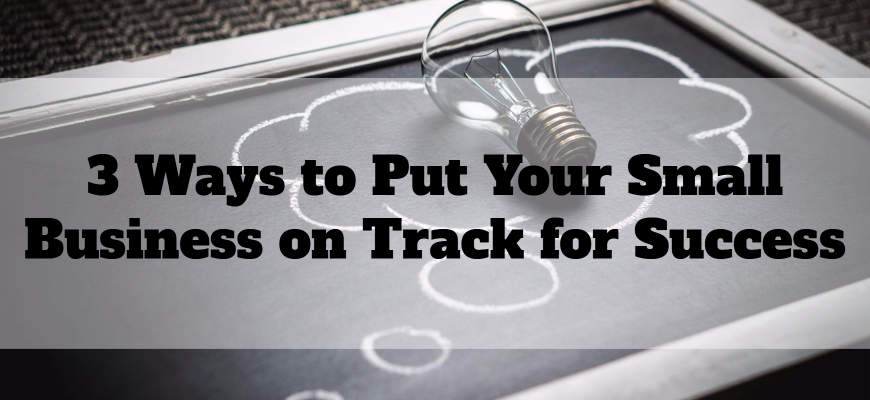 3 Ways to Put Your Small Business on Track for Success