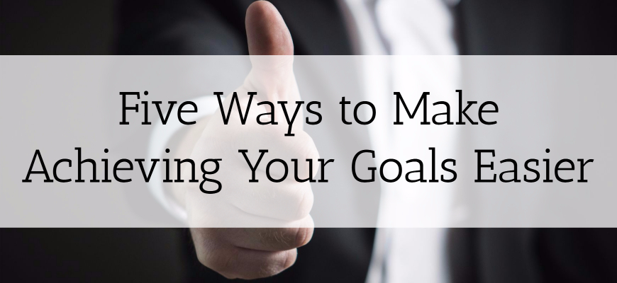 Five Ways to Make Achieving Your Goals Easier