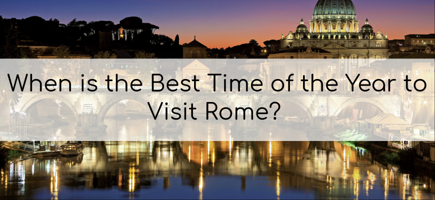 When is the Best Time of the Year to Visit Rome?