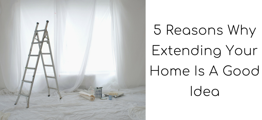 5 Reasons Why Extending Your Home Is A Good Idea