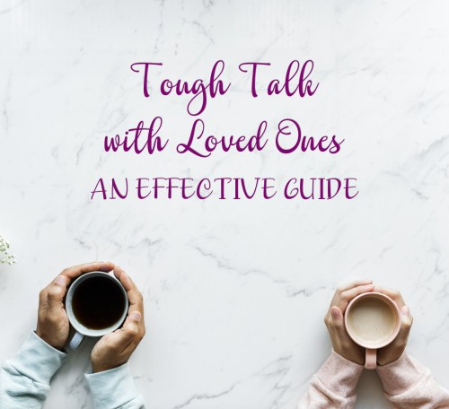 Tough Talks with Loved Ones: An Effective Guide