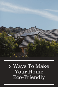 3 Ways To Make Your Home Eco-Friendly