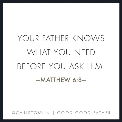Your Father Knows What You Need Before You Ask Him - Matthew 6:8