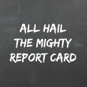 All Hail the Mighty Report Card