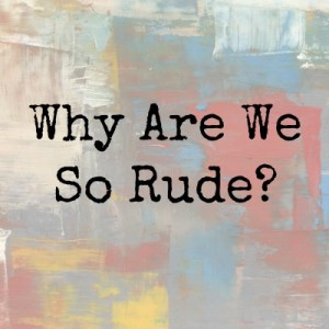 Why Are We So Rude?