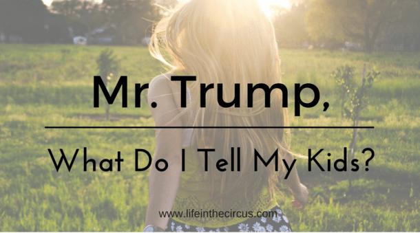 Mr. Trump, What Do I Tell My Kids?