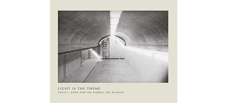 Light is the Theme: Louis I. Kahn and the Kimbell Art Museum