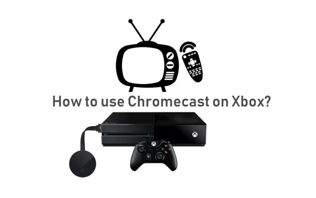 How To Connect & Use Chromecast on Xbox One & 360?