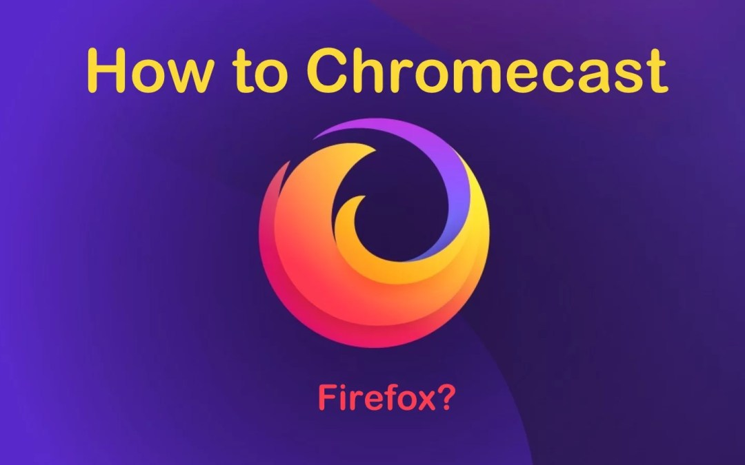 How to Chromecast Firefox to TV? [2019 Working]