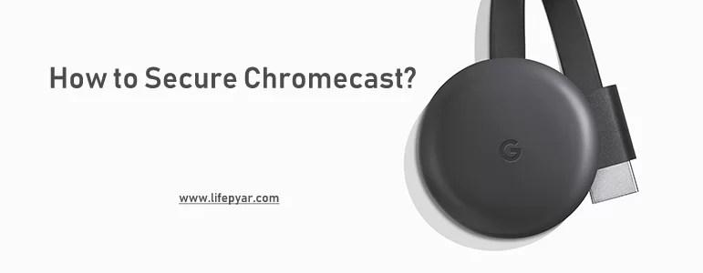 How to Secure Chromecast? Stay Safe while using Chromecast