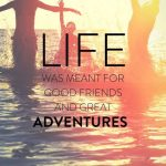 Life Was Meant For …