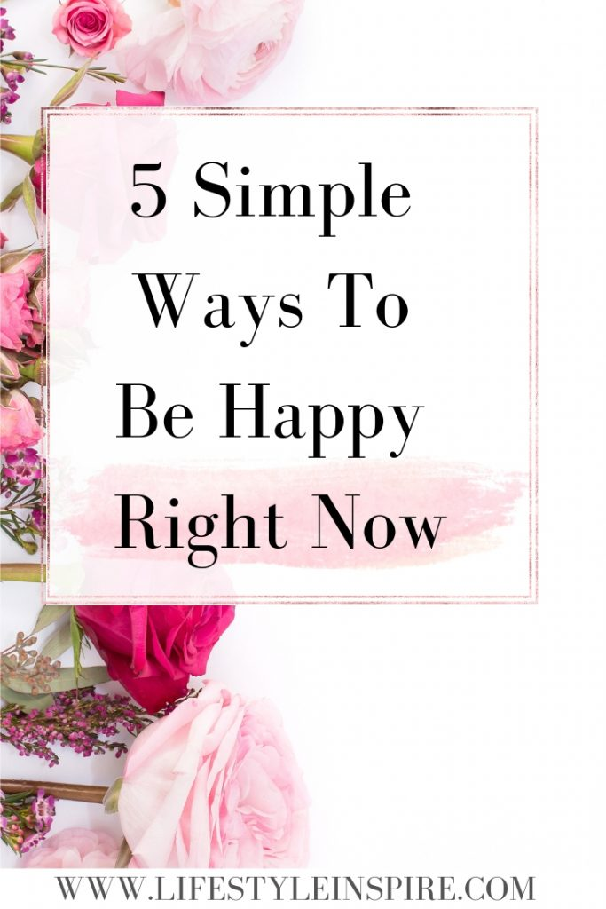 5 Simple Ways To Be Happy Right Now