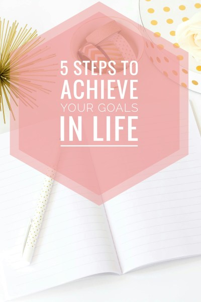 5 Steps To Achieve Your Goals In Life